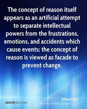 Edward Levi - The concept of reason itself appears as an artificial attempt to separate intellectual powers from the frustrations, emotions, and accidents which cause events; the concept of reason is viewed as facade to prevent change.