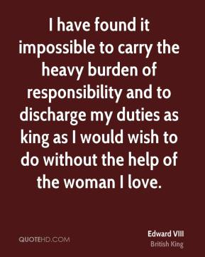 Edward VIII - I have found it impossible to carry the heavy burden of responsibility and to discharge my duties as king as I would wish to do without the help of the woman I love.