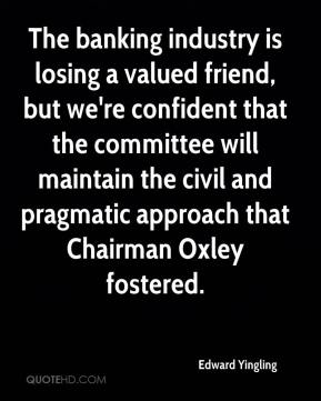 Edward Yingling - The banking industry is losing a valued friend, but we're confident that the committee will maintain the civil and pragmatic approach that Chairman Oxley fostered.