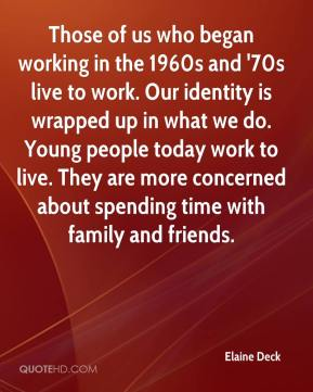 Elaine Deck - Those of us who began working in the 1960s and '70s live to work. Our identity is wrapped up in what we do. Young people today work to live. They are more concerned about spending time with family and friends.