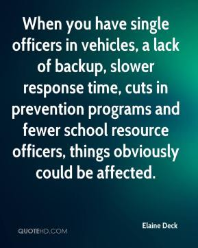 Elaine Deck - When you have single officers in vehicles, a lack of backup, slower response time, cuts in prevention programs and fewer school resource officers, things obviously could be affected.