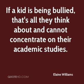 Elaine Williams - If a kid is being bullied, that's all they think about and cannot concentrate on their academic studies.