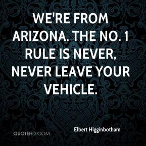 Elbert Higginbotham - We're from Arizona. The No. 1 rule is never, never leave your vehicle.