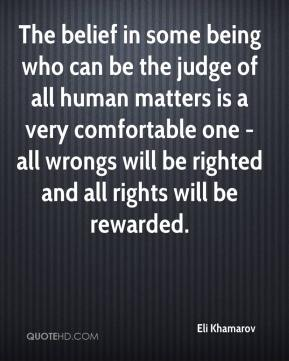 Eli Khamarov - The belief in some being who can be the judge of all human matters is a very comfortable one - all wrongs will be righted and all rights will be rewarded.