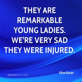 Elina Kazan - They are remarkable young ladies. We're very sad they were injured.