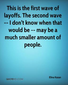 This is the first wave of layoffs. The second wave -- I don't know when that would be -- may be a much smaller amount of people.