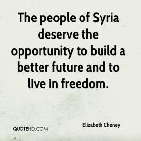The people of Syria deserve the opportunity to build a better future and to live in freedom.