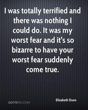 Elizabeth Dunn - I was totally terrified and there was nothing I could do. It was my worst fear and it's so bizarre to have your worst fear suddenly come true.