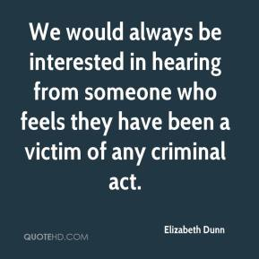 Elizabeth Dunn - We would always be interested in hearing from someone who feels they have been a victim of any criminal act.