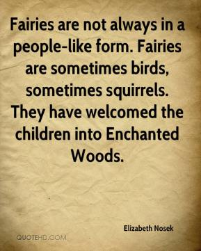 Elizabeth Nosek - Fairies are not always in a people-like form. Fairies are sometimes birds, sometimes squirrels. They have welcomed the children into Enchanted Woods.