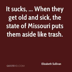 It sucks, ... When they get old and sick, the state of Missouri puts them aside like trash.