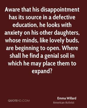 Aware that his disappointment has its source in a defective education, he looks with anxiety on his other daughters, whose minds, like lovely buds, are beginning to open. Where shall he find a genial soil in which he may place them to expand?