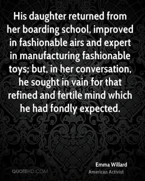 Emma Willard - His daughter returned from her boarding school, improved in fashionable airs and expert in manufacturing fashionable toys; but, in her conversation, he sought in vain for that refined and fertile mind which he had fondly expected.