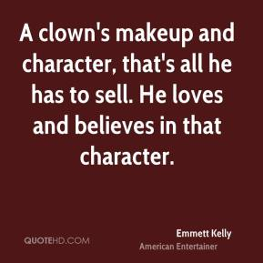 Emmett Kelly - A clown's makeup and character, that's all he has to sell. He loves and believes in that character.