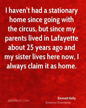 Emmett Kelly - I haven't had a stationary home since going with the circus, but since my parents lived in Lafayette about 25 years ago and my sister lives here now, I always claim it as home.