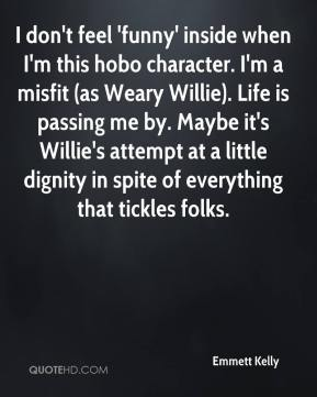 Emmett Kelly - I don't feel 'funny' inside when I'm this hobo character. I'm a misfit (as Weary Willie). Life is passing me by. Maybe it's Willie's attempt at a little dignity in spite of everything that tickles folks.
