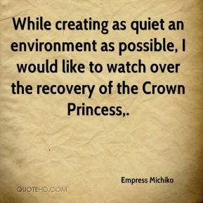 Empress Michiko - While creating as quiet an environment as possible, I would like to watch over the recovery of the Crown Princess.