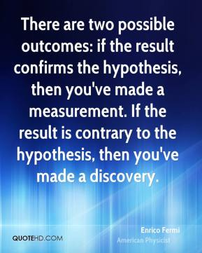 There are two possible outcomes: if the result confirms the hypothesis, then you've made a measurement. If the result is contrary to the hypothesis, then you've made a discovery.