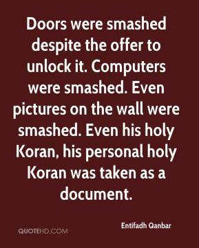 Entifadh Qanbar - Doors were smashed despite the offer to unlock it. Computers were smashed. Even pictures on the wall were smashed. Even his holy Koran, his personal holy Koran was taken as a document.