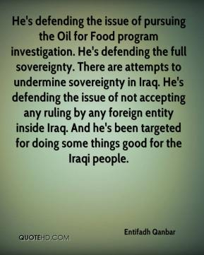 Entifadh Qanbar - He's defending the issue of pursuing the Oil for Food program investigation. He's defending the full sovereignty. There are attempts to undermine sovereignty in Iraq. He's defending the issue of not accepting any ruling by any foreign entity inside Iraq. And he's been targeted for doing some things good for the Iraqi people.