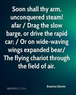 Erasmus Darwin - Soon shall thy arm, unconquered steam! afar / Drag the slow barge, or drive the rapid car; / Or on wide-waving wings expanded bear/ The flying chariot through the field of air.