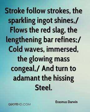 Erasmus Darwin - Stroke follow strokes, the sparkling ingot shines,/ Flows the red slag, the lengthening bar refines;/ Cold waves, immersed, the glowing mass congeal,/ And turn to adamant the hissing Steel.