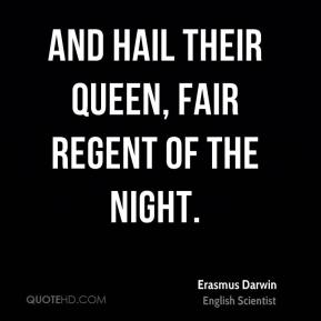 Erasmus Darwin - And hail their queen, fair regent of the night.