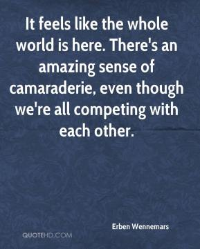 Erben Wennemars - It feels like the whole world is here. There's an amazing sense of camaraderie, even though we're all competing with each other.