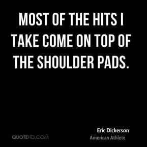 Eric Dickerson - Most of the hits I take come on top of the shoulder pads.