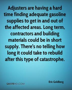Adjusters are having a hard time finding adequate gasoline supplies to get in and out of the affected areas. Long term, contractors and building materials could be in short supply. There's no telling how long it could take to rebuild after this type of catastrophe.