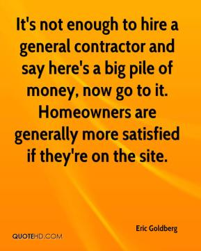 Eric Goldberg - It's not enough to hire a general contractor and say here's a big pile of money, now go to it. Homeowners are generally more satisfied if they're on the site.