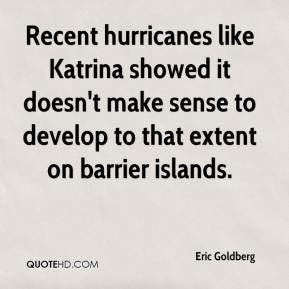 Eric Goldberg - Recent hurricanes like Katrina showed it doesn't make sense to develop to that extent on barrier islands.