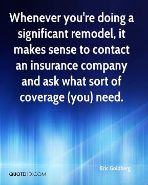 Eric Goldberg - Whenever you're doing a significant remodel, it makes sense to contact an insurance company and ask what sort of coverage (you) need.