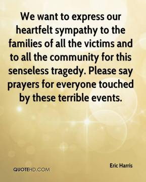 Eric Harris - We want to express our heartfelt sympathy to the families of all the victims and to all the community for this senseless tragedy. Please say prayers for everyone touched by these terrible events.