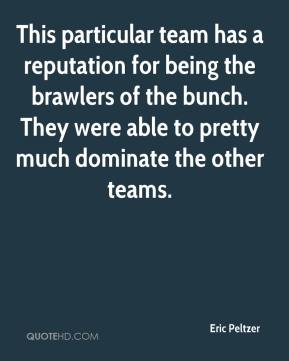 Eric Peltzer - This particular team has a reputation for being the brawlers of the bunch. They were able to pretty much dominate the other teams.