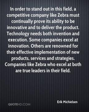 Erik Michielsen - In order to stand out in this field, a competitive company like Zebra must continually prove its ability to be innovative and to deliver the product. Technology needs both invention and execution. Some companies excel at innovation. Others are renowned for their effective implementation of new products, services and strategies. Companies like Zebra who excel at both are true leaders in their field.