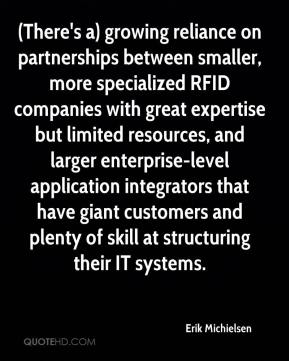 Erik Michielsen - (There's a) growing reliance on partnerships between smaller, more specialized RFID companies with great expertise but limited resources, and larger enterprise-level application integrators that have giant customers and plenty of skill at structuring their IT systems.