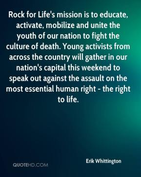 Erik Whittington - Rock for Life's mission is to educate, activate, mobilize and unite the youth of our nation to fight the culture of death. Young activists from across the country will gather in our nation's capital this weekend to speak out against the assault on the most essential human right - the right to life.