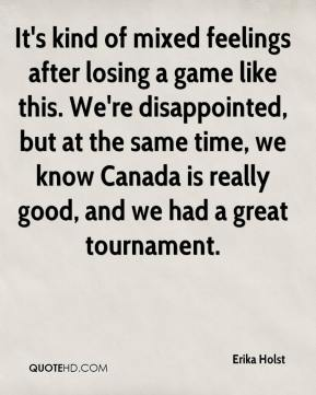 Erika Holst - It's kind of mixed feelings after losing a game like this. We're disappointed, but at the same time, we know Canada is really good, and we had a great tournament.