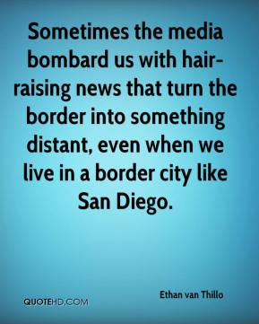 Ethan van Thillo - Sometimes the media bombard us with hair-raising news that turn the border into something distant, even when we live in a border city like San Diego.
