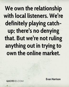 Evan Harrison - We own the relationship with local listeners. We're definitely playing catch-up; there's no denying that. But we're not ruling anything out in trying to own the online market.