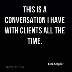 Evan Snapper - This is a conversation I have with clients all the time.