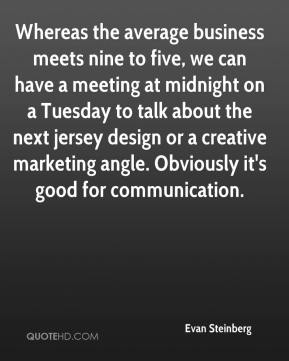 Evan Steinberg - Whereas the average business meets nine to five, we can have a meeting at midnight on a Tuesday to talk about the next jersey design or a creative marketing angle. Obviously it's good for communication.