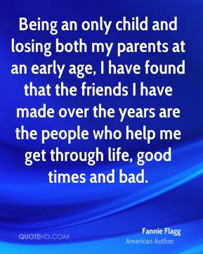 Being an only child and losing both my parents at an early age, I have found that the friends I have made over the years are the people who help me get through life, good times and bad.