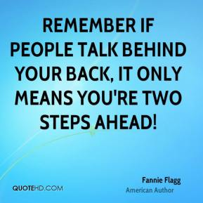 Remember if people talk behind your back, it only means you're two steps ahead!