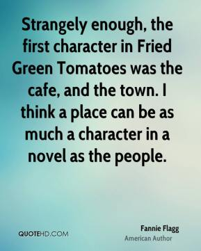 Strangely enough, the first character in Fried Green Tomatoes was the cafe, and the town. I think a place can be as much a character in a novel as the people.
