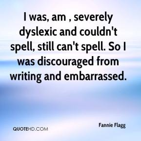 Fannie Flagg - I was, am , severely dyslexic and couldn't spell, still can't spell. So I was discouraged from writing and embarrassed.