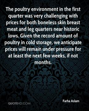Farha Aslam - The poultry environment in the first quarter was very challenging with prices for both boneless skin breast meat and leg quarters near historic lows. Given the record amount of poultry in cold storage, we anticipate prices will remain under pressure for at least the next few weeks, if not months.