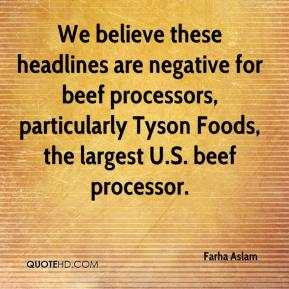 Farha Aslam - We believe these headlines are negative for beef processors, particularly Tyson Foods, the largest U.S. beef processor.