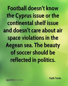 Football doesn't know the Cyprus issue or the continental shelf issue and doesn't care about air space violations in the Aegean sea. The beauty of soccer should be reflected in politics.